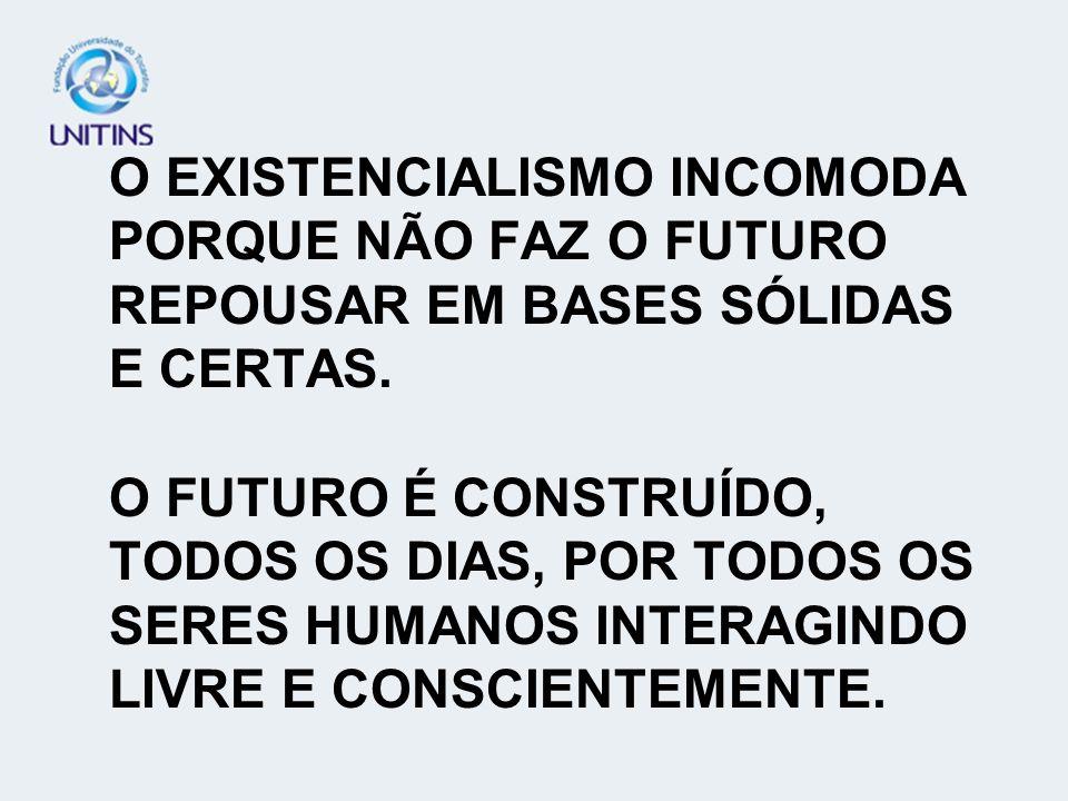 O EXISTENCIALISMO INCOMODA PORQUE NÃO FAZ O FUTURO REPOUSAR EM BASES SÓLIDAS E CERTAS. O FUTURO É CONSTRUÍDO, TODOS OS DIAS, POR TODOS OS SERES HUMANO