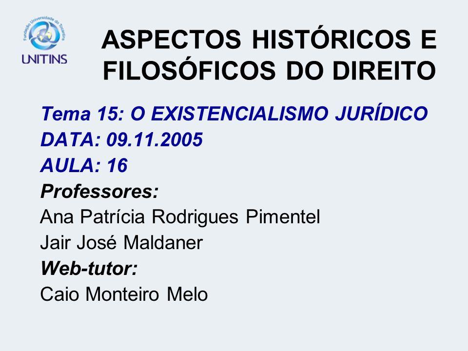 ASPECTOS HISTÓRICOS E FILOSÓFICOS DO DIREITO Tema 15: O EXISTENCIALISMO JURÍDICO DATA: 09.11.2005 AULA: 16 Professores: Ana Patrícia Rodrigues Pimente