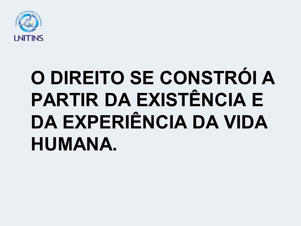 O DIREITO SE CONSTRÓI A PARTIR DA EXISTÊNCIA E DA EXPERIÊNCIA DA VIDA HUMANA.