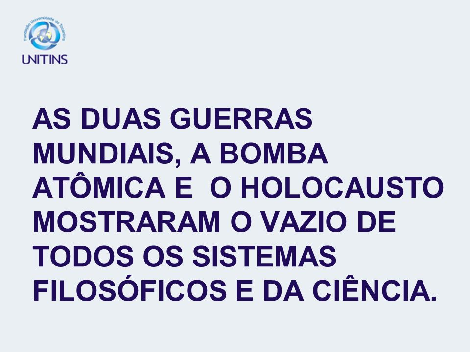 AS DUAS GUERRAS MUNDIAIS, A BOMBA ATÔMICA E O HOLOCAUSTO MOSTRARAM O VAZIO DE TODOS OS SISTEMAS FILOSÓFICOS E DA CIÊNCIA.
