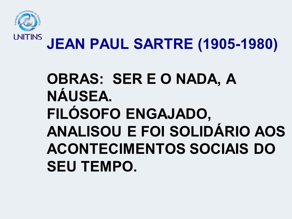 JEAN PAUL SARTRE (1905-1980) OBRAS: SER E O NADA, A NÁUSEA. FILÓSOFO ENGAJADO, ANALISOU E FOI SOLIDÁRIO AOS ACONTECIMENTOS SOCIAIS DO SEU TEMPO.