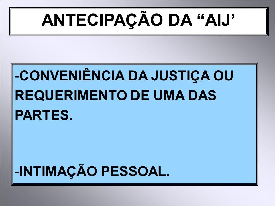 ANTECIPAÇÃO DA AIJ -CONVENIÊNCIA DA JUSTIÇA OU REQUERIMENTO DE UMA DAS PARTES. -INTIMAÇÃO PESSOAL.