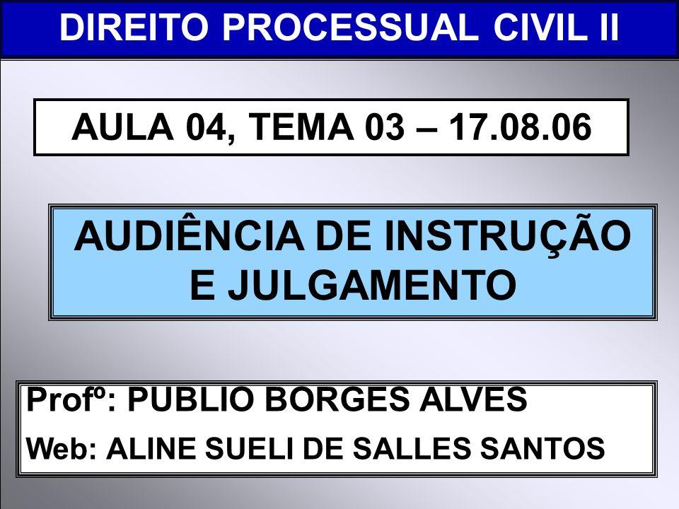 DIREITO PROCESSUAL CIVIL I Profº: PUBLIO BORGES ALVES Web: ALINE SUELI DE SALLES SANTOS AUDIÊNCIA DE INSTRUÇÃO E JULGAMENTO AULA 04, TEMA 03 – 17.08.0