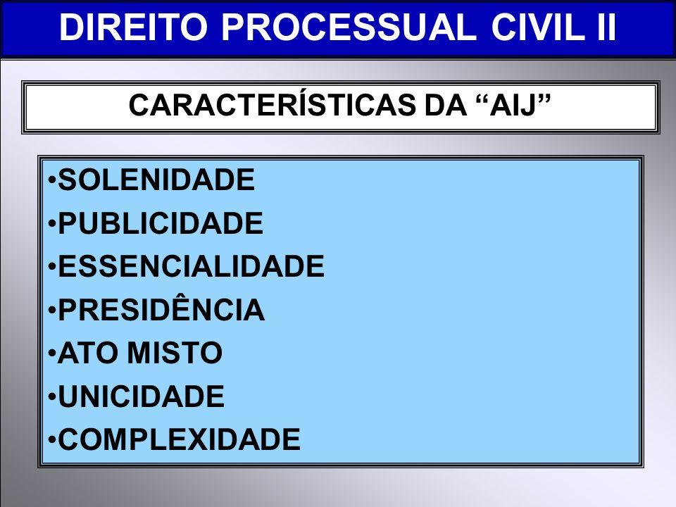 CARACTERÍSTICAS DA AIJ SOLENIDADE PUBLICIDADE ESSENCIALIDADE PRESIDÊNCIA ATO MISTO UNICIDADE COMPLEXIDADE DIREITO PROCESSUAL CIVIL II