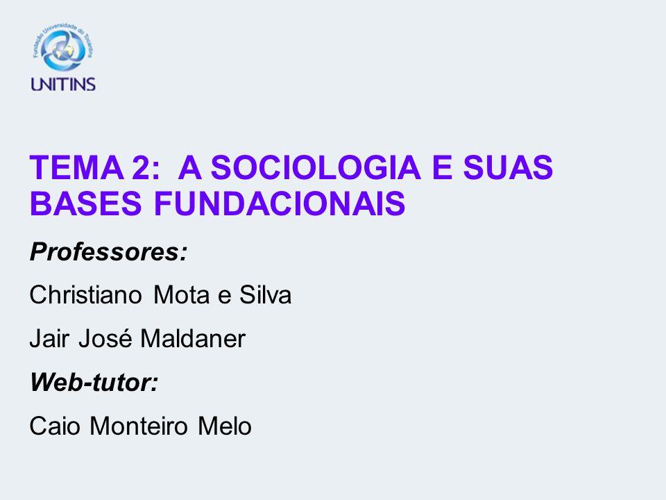 TEMA 2: A SOCIOLOGIA E SUAS BASES FUNDACIONAIS Professores: Christiano Mota e Silva Jair José Maldaner Web-tutor: Caio Monteiro Melo