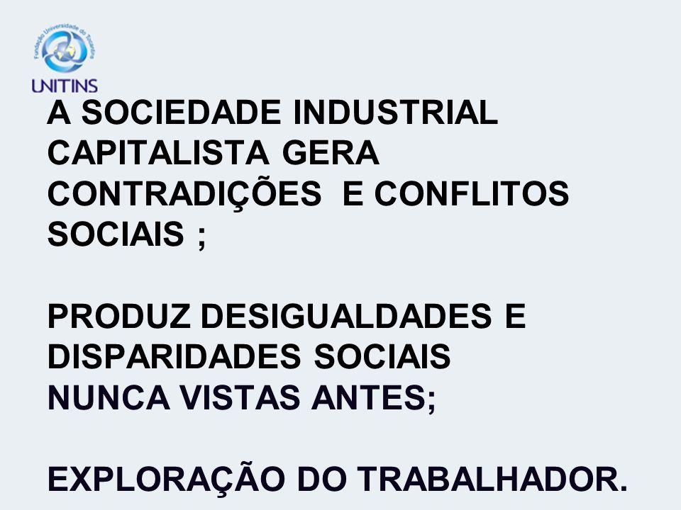 A SOCIEDADE INDUSTRIAL CAPITALISTA GERA CONTRADIÇÕES E CONFLITOS SOCIAIS ; PRODUZ DESIGUALDADES E DISPARIDADES SOCIAIS NUNCA VISTAS ANTES; EXPLORAÇÃO