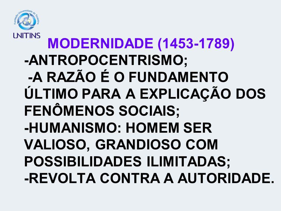 MODERNIDADE (1453-1789) -ANTROPOCENTRISMO; -A RAZÃO É O FUNDAMENTO ÚLTIMO PARA A EXPLICAÇÃO DOS FENÔMENOS SOCIAIS; -HUMANISMO: HOMEM SER VALIOSO, GRAN