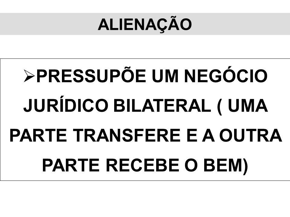 ALIENAÇÃO PRESSUPÕE UM NEGÓCIO JURÍDICO BILATERAL ( UMA PARTE TRANSFERE E A OUTRA PARTE RECEBE O BEM)