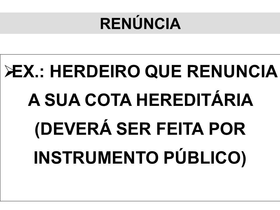 RENÚNCIA EX.: HERDEIRO QUE RENUNCIA A SUA COTA HEREDITÁRIA (DEVERÁ SER FEITA POR INSTRUMENTO PÚBLICO)