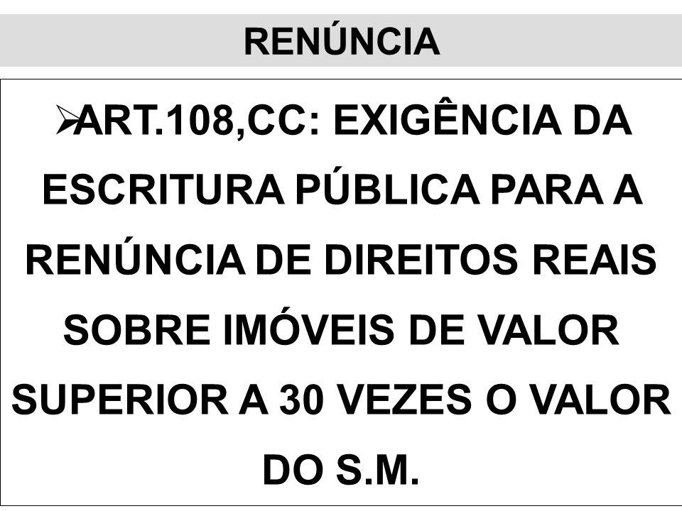 RENÚNCIA ART.108,CC: EXIGÊNCIA DA ESCRITURA PÚBLICA PARA A RENÚNCIA DE DIREITOS REAIS SOBRE IMÓVEIS DE VALOR SUPERIOR A 30 VEZES O VALOR DO S.M.