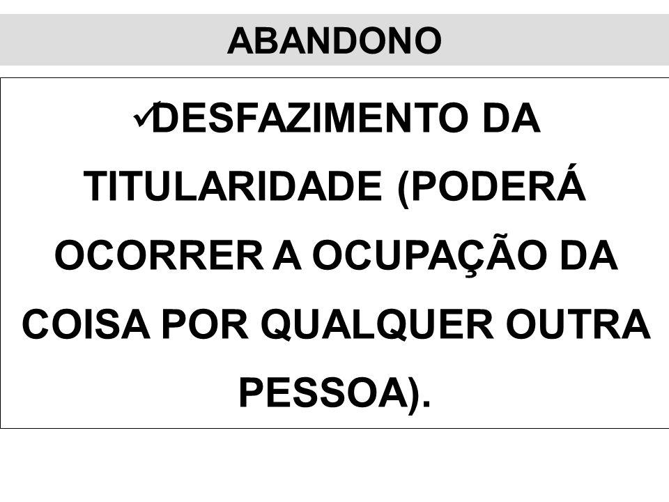 ABANDONO DESFAZIMENTO DA TITULARIDADE (PODERÁ OCORRER A OCUPAÇÃO DA COISA POR QUALQUER OUTRA PESSOA).