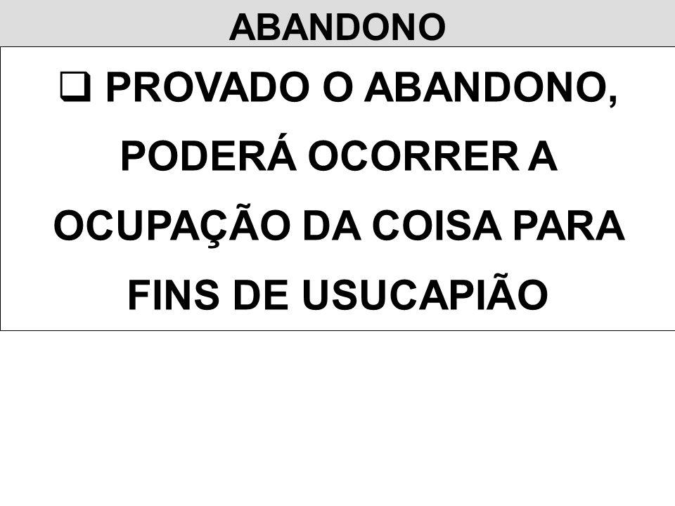 ABANDONO PROVADO O ABANDONO, PODERÁ OCORRER A OCUPAÇÃO DA COISA PARA FINS DE USUCAPIÃO