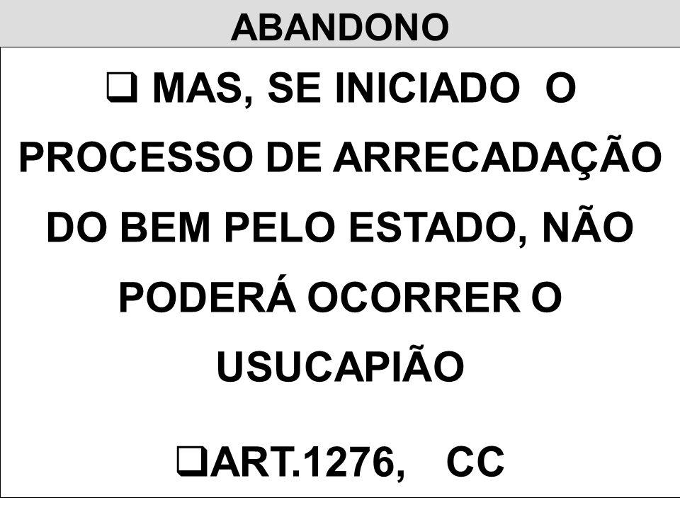 ABANDONO MAS, SE INICIADO O PROCESSO DE ARRECADAÇÃO DO BEM PELO ESTADO, NÃO PODERÁ OCORRER O USUCAPIÃO ART.1276,CC