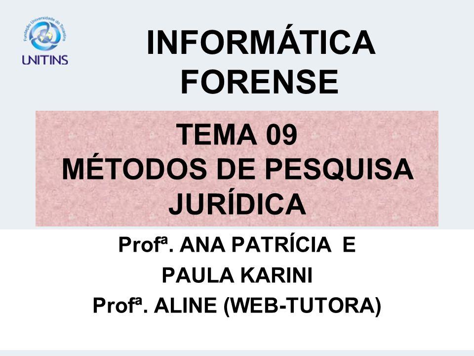 TEMA 09 MÉTODOS DE PESQUISA JURÍDICA Profª. ANA PATRÍCIA E PAULA KARINI Profª. ALINE (WEB-TUTORA) INFORMÁTICA FORENSE