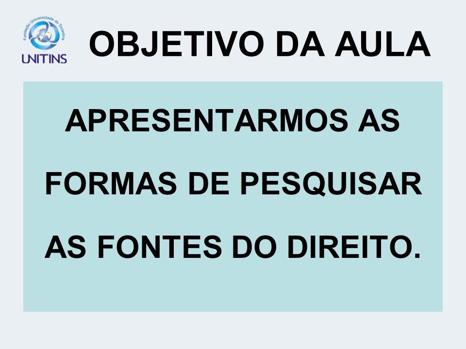 OBJETIVO DA AULA APRESENTARMOS AS FORMAS DE PESQUISAR AS FONTES DO DIREITO.