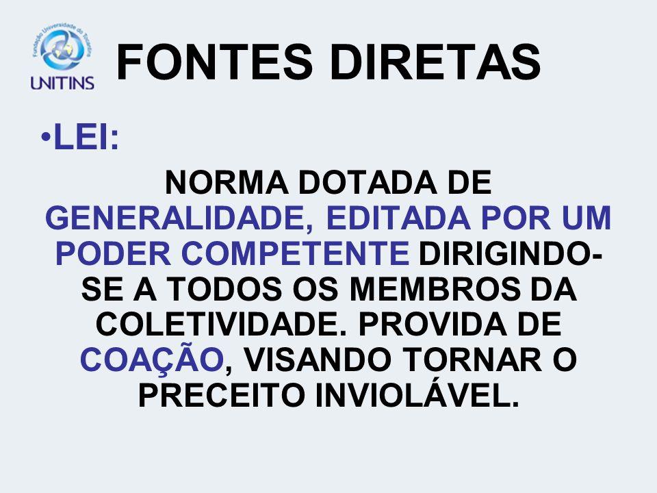 FONTES DIRETAS LEI: NORMA DOTADA DE GENERALIDADE, EDITADA POR UM PODER COMPETENTE DIRIGINDO- SE A TODOS OS MEMBROS DA COLETIVIDADE. PROVIDA DE COAÇÃO,