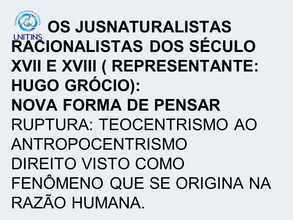 OS JUSNATURALISTAS RACIONALISTAS DOS SÉCULO XVII E XVIII ( REPRESENTANTE: HUGO GRÓCIO): NOVA FORMA DE PENSAR RUPTURA: TEOCENTRISMO AO ANTROPOCENTRISMO