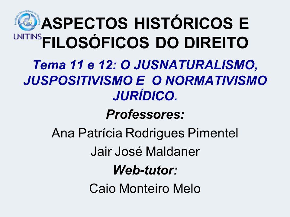 ASPECTOS HISTÓRICOS E FILOSÓFICOS DO DIREITO Tema 11 e 12: O JUSNATURALISMO, JUSPOSITIVISMO E O NORMATIVISMO JURÍDICO. Professores: Ana Patrícia Rodri
