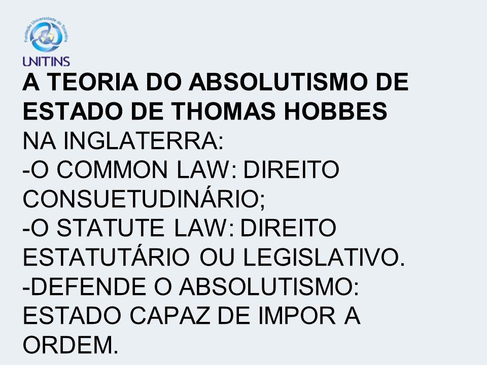 A TEORIA DO ABSOLUTISMO DE ESTADO DE THOMAS HOBBES NA INGLATERRA: -O COMMON LAW: DIREITO CONSUETUDINÁRIO; -O STATUTE LAW: DIREITO ESTATUTÁRIO OU LEGIS