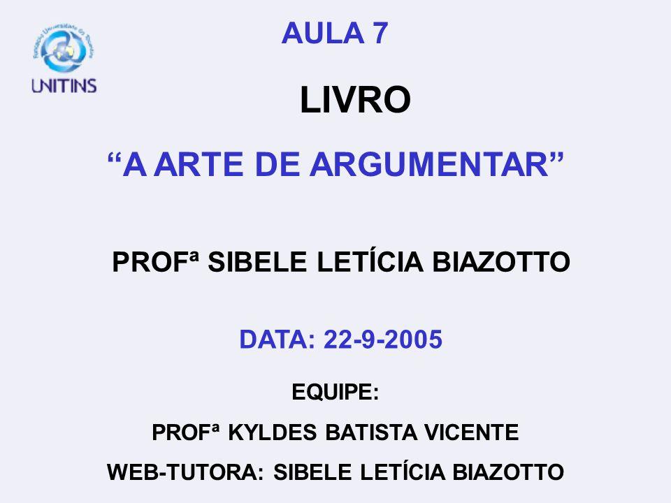 PROFª SIBELE LETÍCIA BIAZOTTO EQUIPE: PROFª KYLDES BATISTA VICENTE WEB-TUTORA: SIBELE LETÍCIA BIAZOTTO AULA 7 LIVRO A ARTE DE ARGUMENTAR DATA: 22-9-20