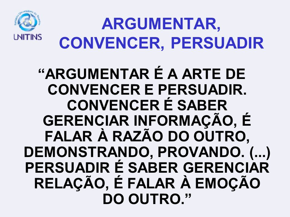 ARGUMENTAR, CONVENCER, PERSUADIR ARGUMENTAR É A ARTE DE CONVENCER E PERSUADIR. CONVENCER É SABER GERENCIAR INFORMAÇÃO, É FALAR À RAZÃO DO OUTRO, DEMON