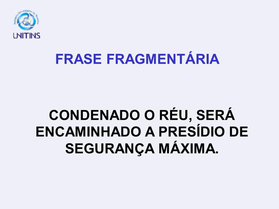 FRASE FRAGMENTÁRIA CONDENADO O RÉU, SERÁ ENCAMINHADO A PRESÍDIO DE SEGURANÇA MÁXIMA.