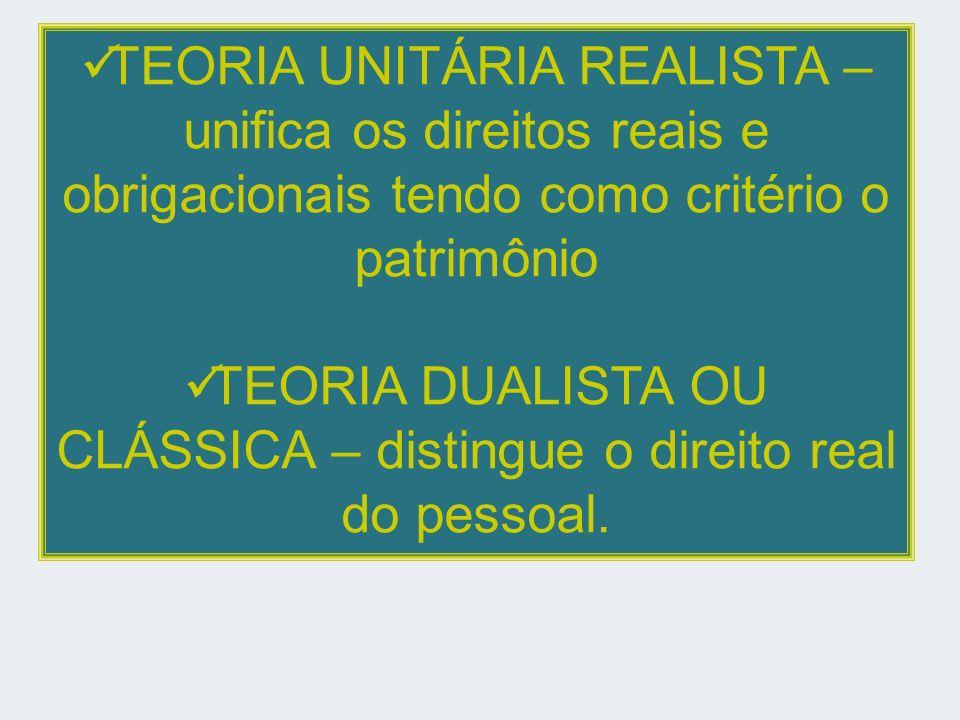 TEORIA UNITÁRIA REALISTA – unifica os direitos reais e obrigacionais tendo como critério o patrimônio TEORIA DUALISTA OU CLÁSSICA – distingue o direito real do pessoal.