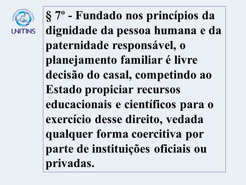 § 7º - Fundado nos princípios da dignidade da pessoa humana e da paternidade responsável, o planejamento familiar é livre decisão do casal, competindo