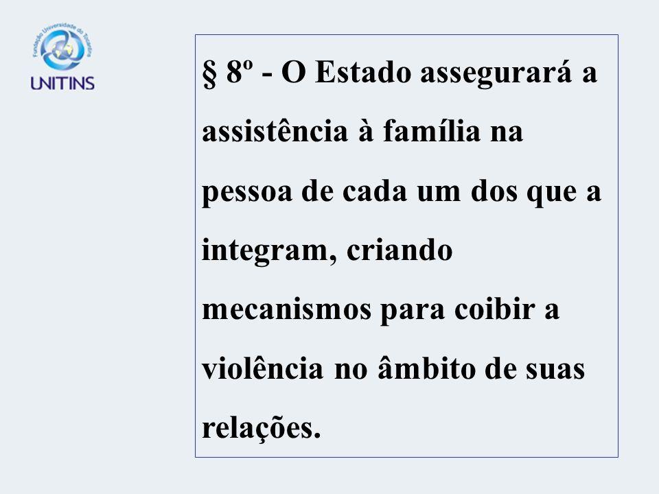 § 8º - O Estado assegurará a assistência à família na pessoa de cada um dos que a integram, criando mecanismos para coibir a violência no âmbito de su
