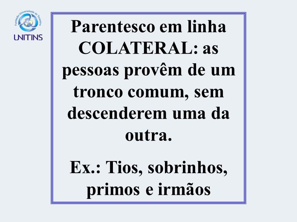 Parentesco em linha COLATERAL: as pessoas provêm de um tronco comum, sem descenderem uma da outra. Ex.: Tios, sobrinhos, primos e irmãos