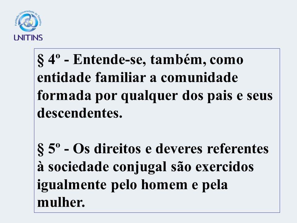 § 4º - Entende-se, também, como entidade familiar a comunidade formada por qualquer dos pais e seus descendentes. § 5º - Os direitos e deveres referen