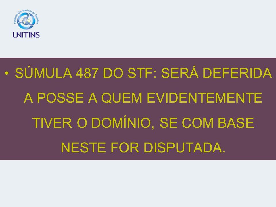 SÚMULA 487 DO STF: SERÁ DEFERIDA A POSSE A QUEM EVIDENTEMENTE TIVER O DOMÍNIO, SE COM BASE NESTE FOR DISPUTADA.