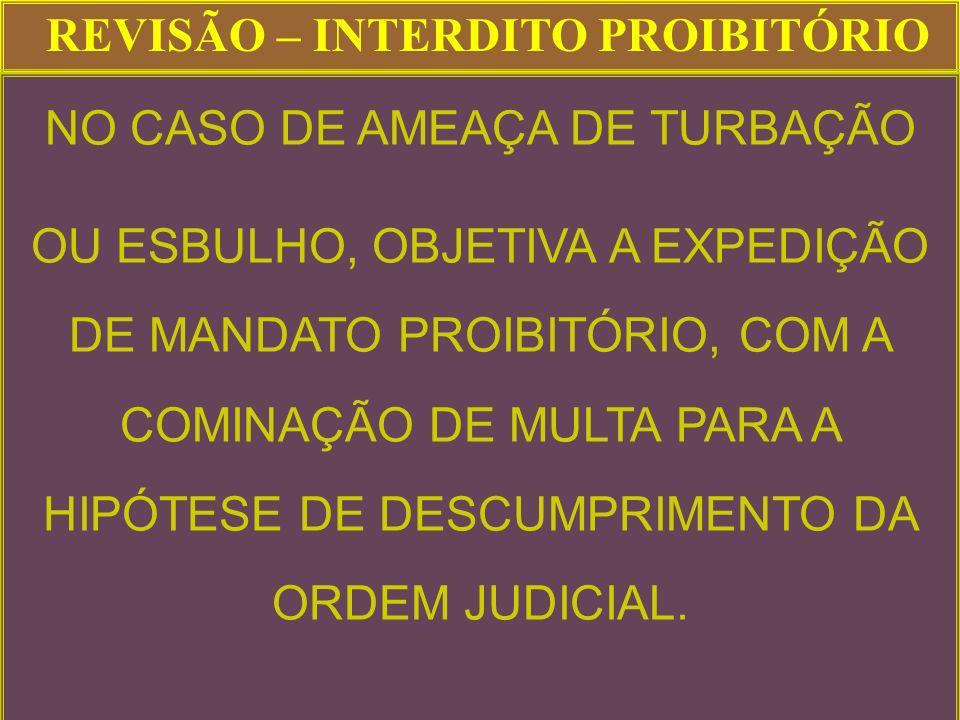 REVISÃO – INTERDITO PROIBITÓRIO NO CASO DE AMEAÇA DE TURBAÇÃO OU ESBULHO, OBJETIVA A EXPEDIÇÃO DE MANDATO PROIBITÓRIO, COM A COMINAÇÃO DE MULTA PARA A HIPÓTESE DE DESCUMPRIMENTO DA ORDEM JUDICIAL.