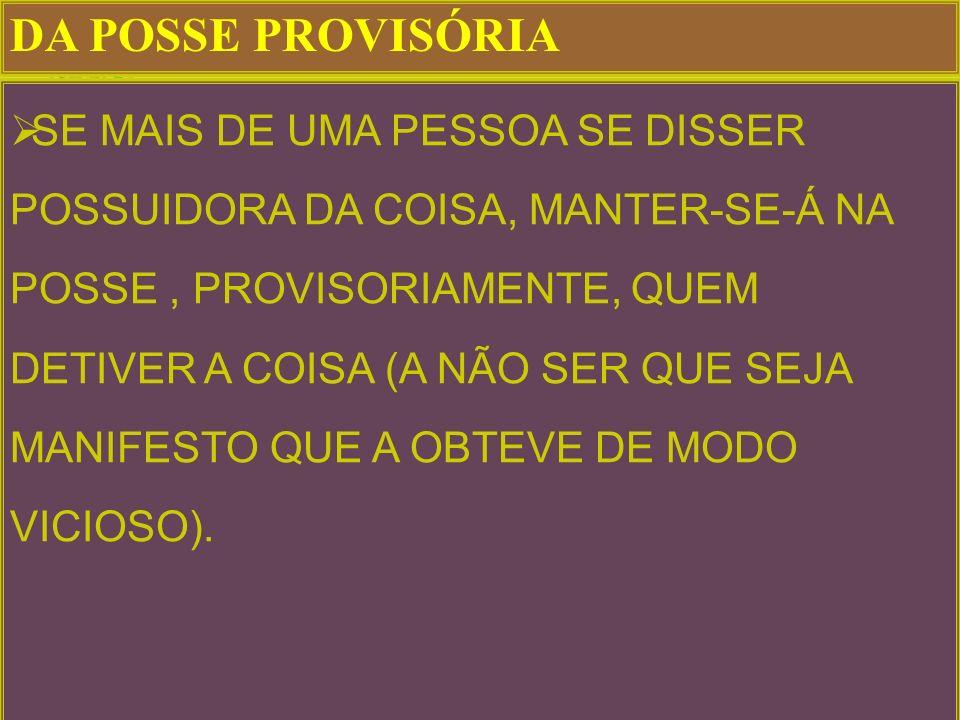 DA POSSE PROVISÓRIA SE MAIS DE UMA PESSOA SE DISSER POSSUIDORA DA COISA, MANTER-SE-Á NA POSSE, PROVISORIAMENTE, QUEM DETIVER A COISA (A NÃO SER QUE SEJA MANIFESTO QUE A OBTEVE DE MODO VICIOSO).