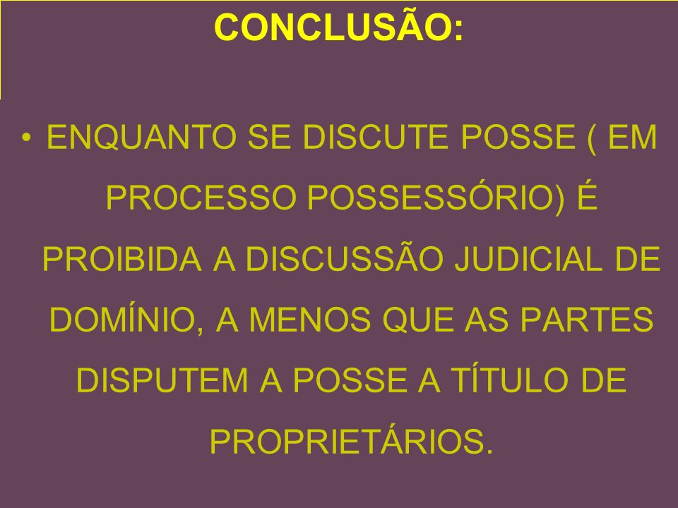 CONCLUSÃO: ENQUANTO SE DISCUTE POSSE ( EM PROCESSO POSSESSÓRIO) É PROIBIDA A DISCUSSÃO JUDICIAL DE DOMÍNIO, A MENOS QUE AS PARTES DISPUTEM A POSSE A TÍTULO DE PROPRIETÁRIOS.