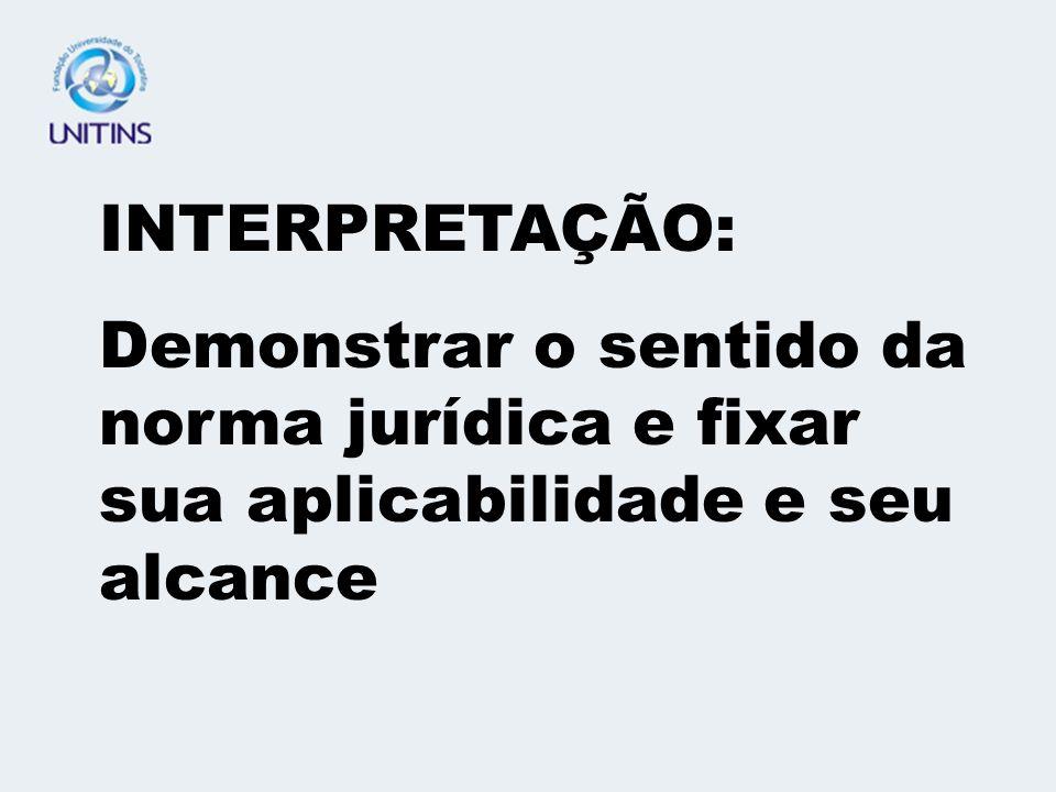 INTERPRETAÇÃO: Demonstrar o sentido da norma jurídica e fixar sua aplicabilidade e seu alcance