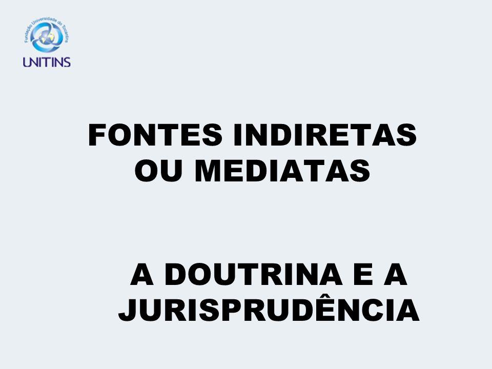 FONTES INDIRETAS OU MEDIATAS A DOUTRINA E A JURISPRUDÊNCIA