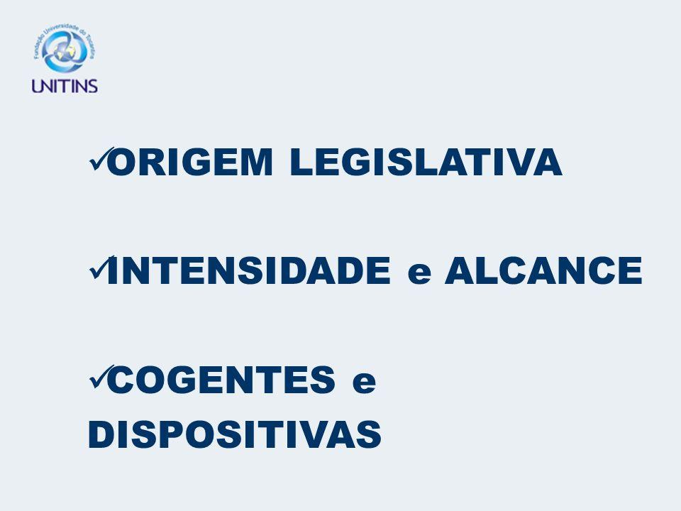 ORIGEM LEGISLATIVA INTENSIDADE e ALCANCE COGENTES e DISPOSITIVAS