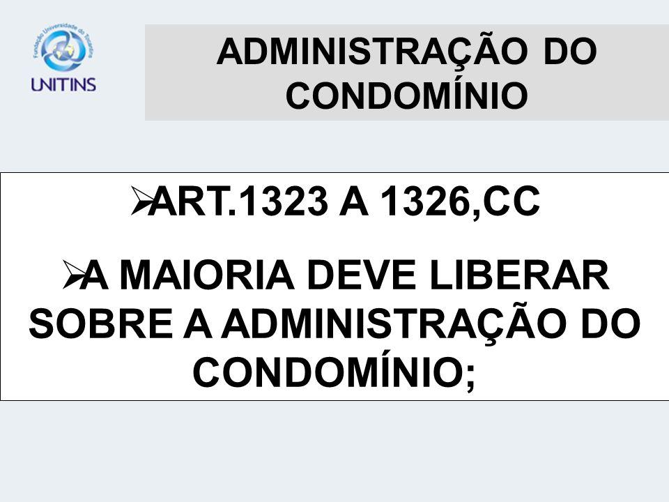 ADMINISTRAÇÃO DO CONDOMÍNIO ART.1323 A 1326,CC A MAIORIA DEVE LIBERAR SOBRE A ADMINISTRAÇÃO DO CONDOMÍNIO;