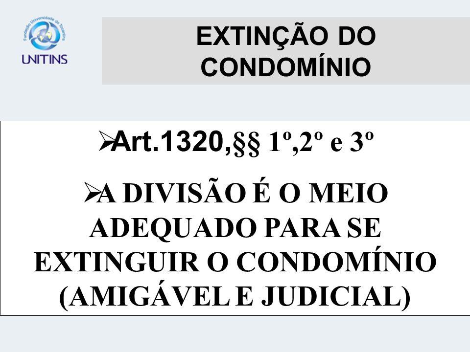 EXTINÇÃO DO CONDOMÍNIO Art.1320, §§ 1º,2º e 3º A DIVISÃO É O MEIO ADEQUADO PARA SE EXTINGUIR O CONDOMÍNIO (AMIGÁVEL E JUDICIAL)