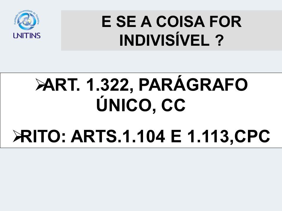 E SE A COISA FOR INDIVISÍVEL ? ART. 1.322, PARÁGRAFO ÚNICO, CC RITO: ARTS.1.104 E 1.113,CPC
