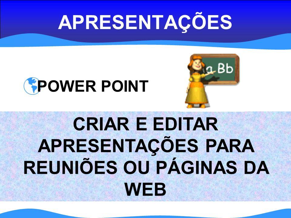 APRESENTAÇÕES POWER POINT CRIAR E EDITAR APRESENTAÇÕES PARA REUNIÕES OU PÁGINAS DA WEB