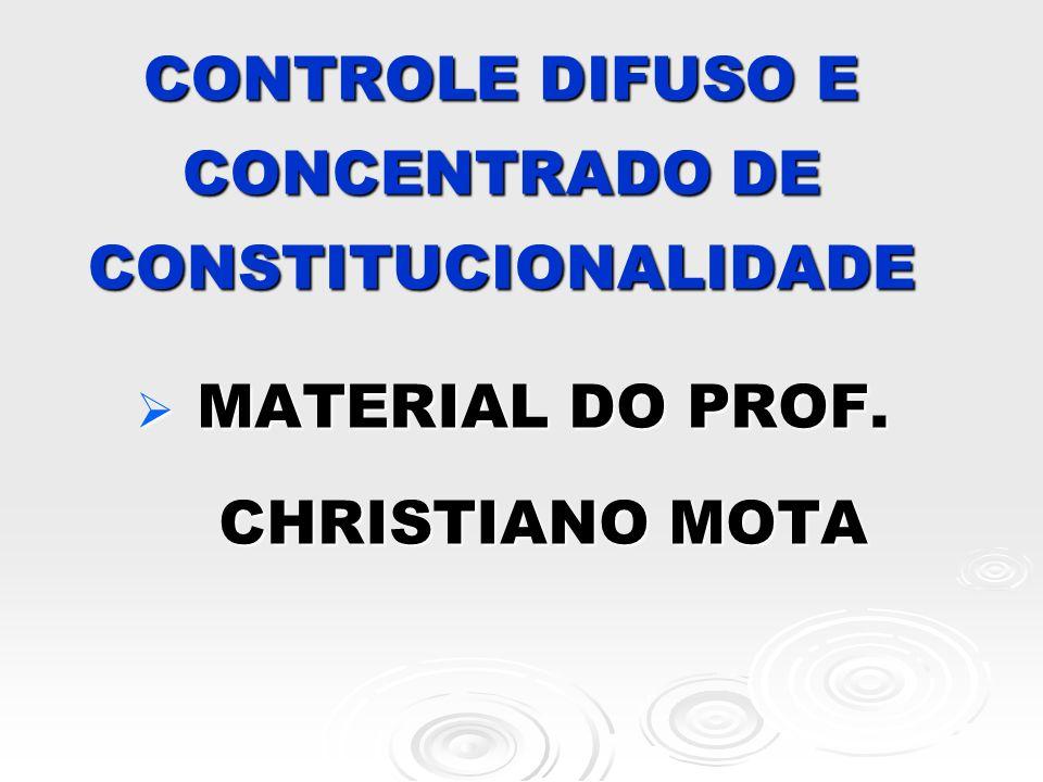 CONTROLE DIFUSO E CONCENTRADO DE CONSTITUCIONALIDADE MATERIAL DO PROF. CHRISTIANO MOTA MATERIAL DO PROF. CHRISTIANO MOTA