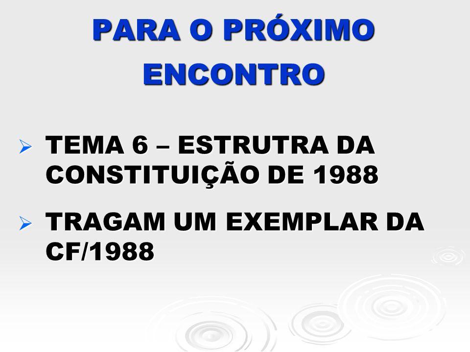 PARA O PRÓXIMO ENCONTRO TEMA 6 – ESTRUTRA DA CONSTITUIÇÃO DE 1988 TEMA 6 – ESTRUTRA DA CONSTITUIÇÃO DE 1988 TRAGAM UM EXEMPLAR DA CF/1988 TRAGAM UM EX