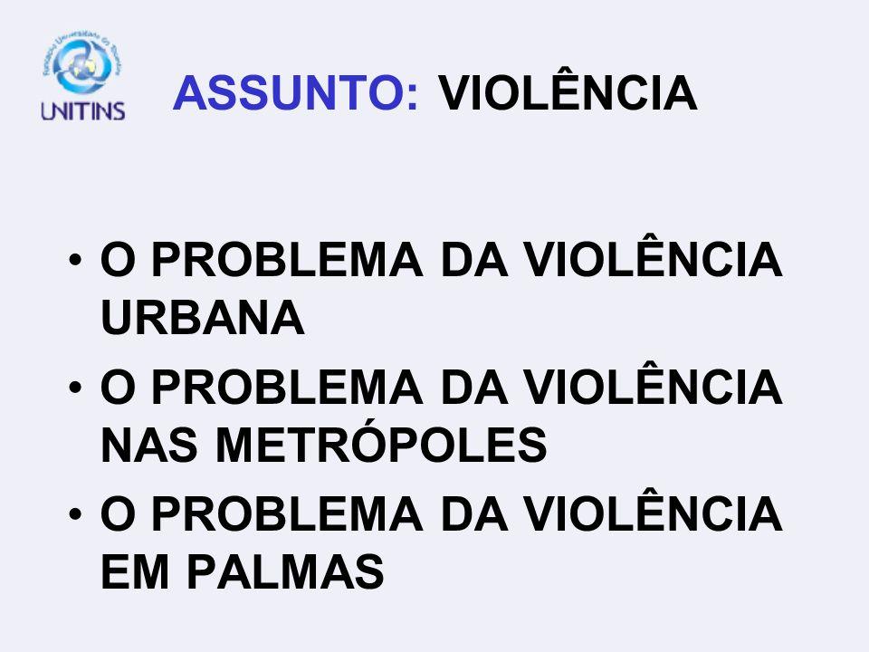 ASSUNTO: VIOLÊNCIA O PROBLEMA DA VIOLÊNCIA URBANA O PROBLEMA DA VIOLÊNCIA NAS METRÓPOLES O PROBLEMA DA VIOLÊNCIA EM PALMAS