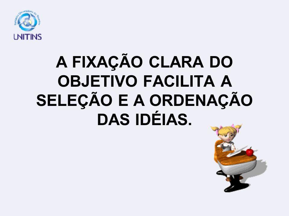 A FIXAÇÃO CLARA DO OBJETIVO FACILITA A SELEÇÃO E A ORDENAÇÃO DAS IDÉIAS.