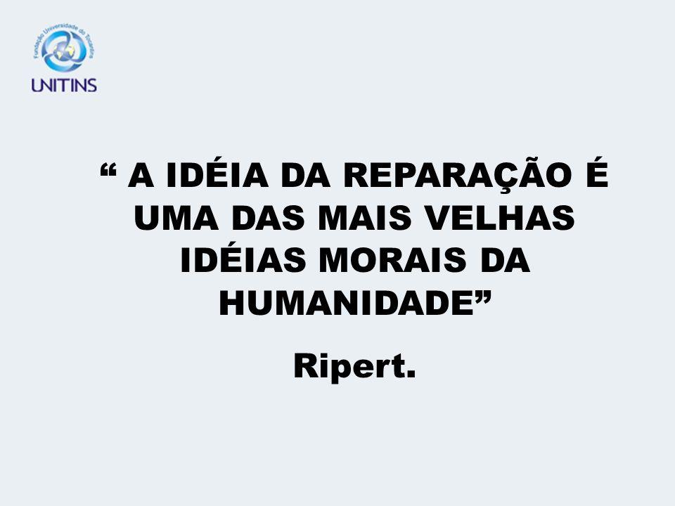 A IDÉIA DA REPARAÇÃO É UMA DAS MAIS VELHAS IDÉIAS MORAIS DA HUMANIDADE Ripert.