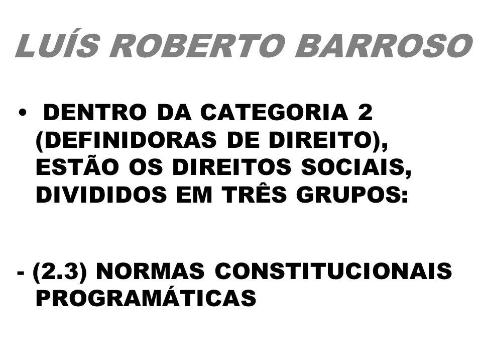 LUÍS ROBERTO BARROSO DENTRO DA CATEGORIA 2 (DEFINIDORAS DE DIREITO), ESTÃO OS DIREITOS SOCIAIS, DIVIDIDOS EM TRÊS GRUPOS: - (2.3) NORMAS CONSTITUCIONA