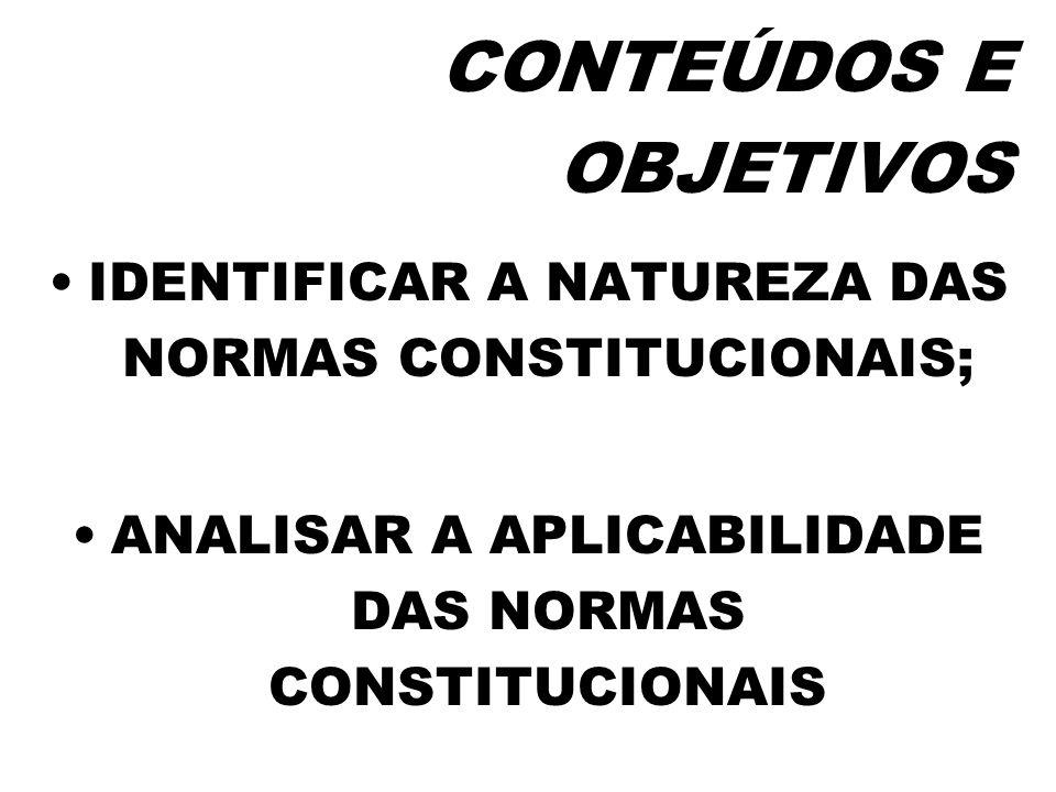 CONTEÚDOS E OBJETIVOS IDENTIFICAR A NATUREZA DAS NORMAS CONSTITUCIONAIS; ANALISAR A APLICABILIDADE DAS NORMAS CONSTITUCIONAIS