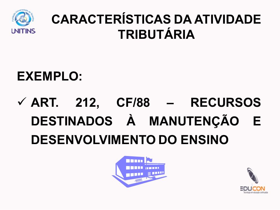 EXEMPLO: ART. 212, CF/88 – RECURSOS DESTINADOS À MANUTENÇÃO E DESENVOLVIMENTO DO ENSINO CARACTERÍSTICAS DA ATIVIDADE TRIBUTÁRIA